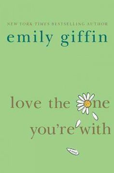 Love the One You're With by Emily Giffin - Believing her marriage to Andy to be perfect in every way, Ellen runs into former flame Leo and wonders why she has been unable to forget him even though they brought out the worst in each other.