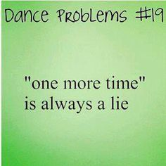 lol when am practicing something and i say 1 more time it ends up being like 50 times. or even my dance teachers when they say one more time they keep on making us do it until its perfect