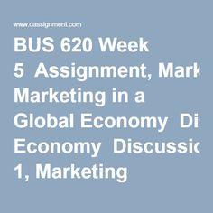 BUS 620 Week 5  Assignment, Marketing in a Global Economy  Discussion 1, Marketing Channels  Discussion 2, Going Global Final Exams, Week 5, Global Economy, Homework, Finals, Student, Marketing, Paper