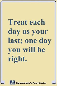 Treat each day as your last; one day you will be right. Click The Pin For More Funny Quotes. Share the Cheer - Please Re-Pin. #funny #funnyquotes #quotes #quotestoliveby #dailyquote #wittyquotes #joke Funny True Quotes, Witty Quotes, Clever Quotes, Wisdom Quotes, Daily Quotes, Quotes To Live By, Great Quotes, Motivational Quotes, Me Quotes