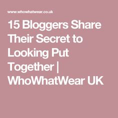 15 Bloggers Share Their Secret to Looking Put Together | WhoWhatWear UK