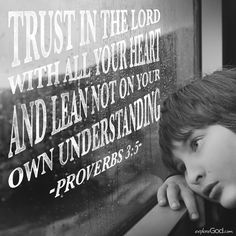 Trust in the Lord with all your heart and lean not on your own understanding. -Proverbs 3:5