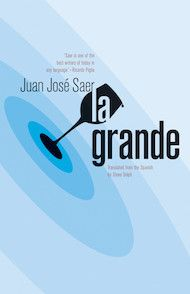 La Grande by Juan José Saer, translated from the Spanish by Steve Dolph - Three Percent: 2015 Best Translated Book Award Fiction Longlist