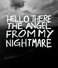 """HELLO THERE THE ANGEL FROM MY NIGHTMARE"""