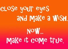Close your eyes and make a wish. Now... make it come true.