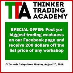 Today's Thinker Trading Academy special offer: --- Post yor biggest trading weakness on our Facebook page and receive 200 dollars off the list price of any workshop --- Offer ends 3 days from Monday, August 25, 2014
