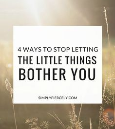 How to let go + stop letting the little things bother you.