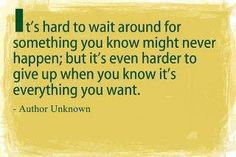 It's hard to wait around for something you know might never happen; but it's even harder to give up when you know it's everything you want.