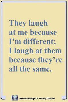 They laugh at me because I'm different; I laugh at them because they're all the same. Click The Pin For More Funny Quotes. Share the Cheer - Please Re-Pin. #funny #funnyquotes #quotes #quotestoliveby #dailyquote