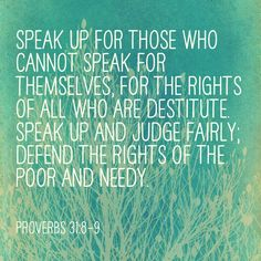 Speak up for those who cannot speak for themselves...