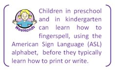 Children in preschool and in kindergarten can learn how to fingerspell, using the American Sign Language (ASL) alphabet,  before they typically learn how to print or write.