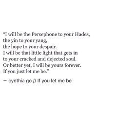 "Petition to make everybody STOP romanticizing the Persephone and Hades myth, it's not even a romantic relationship to begin with; it's literally a young women and her kidnapper. please stop saying they are a ""perfect couple. Poem Quotes, Quotes For Him, Lyric Quotes, Quotes To Live By, Life Quotes, Relationship Quotes, Relationships, Pretty Words, Beautiful Words"