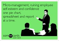 Micro-management, ruining employee self-esteem and confidence one pie chart, spreadsheet and report at a time.
