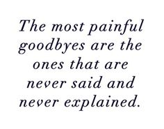 """The most painful goodbyes are the ones that are never said and never explained."""