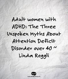 """Attention Deficit Disorder over 40  - """"Myth # 1) ADD is temporary. 2) ADD treatment is a smooth, steady process. 3) You can """"fix"""" ADD all by youself...  Smashing these three myths about women's ADD means faster, more effective treatment, which can lead to a calmer, more focused life."""""""
