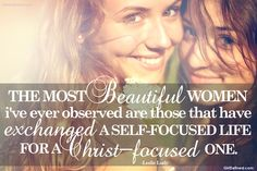 """The most beautiful women I've ever observed are those that have exchanged a self-focused life for a Christ-focused one."" @Leslie Ludy     Created by: GirlDefined.com http://www.girldefined.com/call-beautiful"