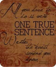 """All you have to do is write one true sentence. Write the truest sentence you know."" - Hemingway"