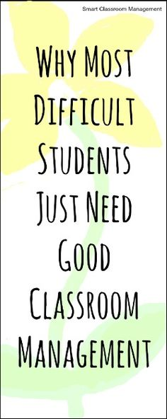 Why Most Difficult Students Just Need Good Classroom Management -read this again!