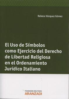 Vázquez Gómez, Rebeca El uso de símbolos como ejercicio del derecho de libertad religiosa en el ordenamiento jurídico italiano. Aranzadi , 2012