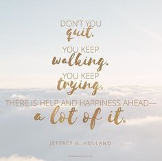 """""""Keep trying. Things will improve. Cling to your faith. Hold on to your hope. 'Pray always, and be believing.' Don't give up. Don't quit. There is help and happiness ahead—a lot of it. Keep your chin up. It will be all right. Trust God."""" From #ElderHolland's http://pinterest.com/pin/24066179231042235 inspiring #LDSconf http://facebook.com/223271487682878 message http://lds.org/general-conference/1999/10/an-high-priest-of-good-things-to-come #TakeHeart #LookUp #Pray #Believe #HaveFaith…"""