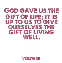 God Fave Us The Gift Of Life; It Is Up To Us To Give Ourselves The Gift Of  Living Well.