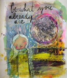 Be What You Already Are. by Juliette Crane. http://juliettecrane.com #juliettecrane #serendipityclass #artjournal
