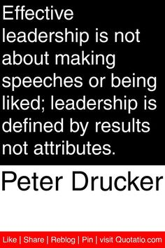Peter Drucker - Effective leadership is not about making speeches or being liked; leadership is defined by results not attributes. #quotations #quotes