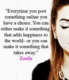Everytime you post something online you have a choice. You can either add something that adds happiness to the world or something that takes away -Zoella Amazing Quotes, Cute Quotes, Great Quotes, Funny Quotes, Zoella Quotes, Youtube Quotes, Zoella Beauty, Motivational Quotes, Inspirational Quotes