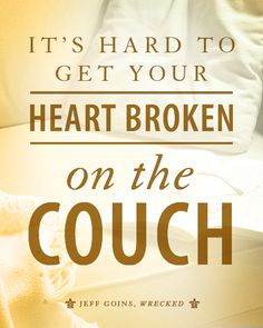 It's hard to get your heart broken on the couch.