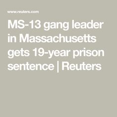 MS-13 gang leader in Massachusetts gets 19-year prison sentence | Reuters