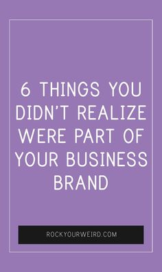 6 THINGS YOU DIDN'T REALIZE WERE PART OF YOUR BUSINESS BRAND