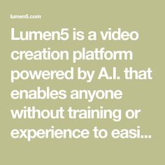 Lumen5 is a video creation platform powered by A.I. that enables anyone without training or experience to easily create engaging video content within minutes.