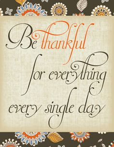 Be thankful for everything every single day.