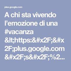 A chi sta vivendo l'emozione di una #vacanza  <https://plus.google.com/s/%23v...