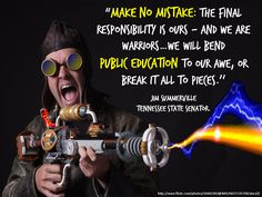 Make no mistake: The final responsibility is ours - and we are warriors ... We will bend public education to our awe, or break it all to pieces. - Jim Summerville