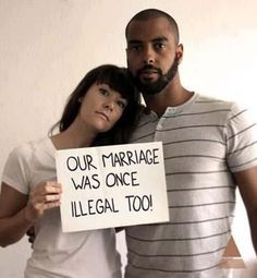 Not that long ago interracial couples were not allowed to get married.  Now most people look at the type of relationship and are baffled that there was a law banning that before. But how is that law any different than prohibiting two people of the same sex from getting married? Love is love and marriage is marriage.