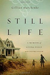 Still Life: A Memoir of Living Fully with Depression by Gillian Marchenko  …