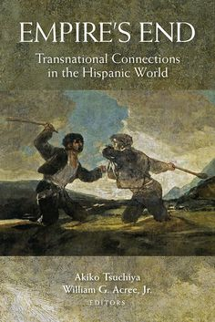 Empire's end : transnational connections in the Hispanic world / edited by Akiko Tsuchiya and William G. Acree. Vanderbilt University Press, 2015