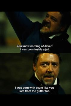 Javert has the strength to admit to Valjean that he was born in a prison and that he comes from the same place he does.