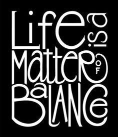 Life is a matter of balance.