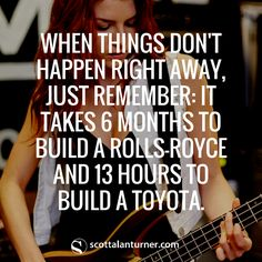 """Inspirational Quote: """"When things don't happen right away, just remember: It takes 6 months to build a Rolls-Royce and 13 hours to build a Toyota."""""""