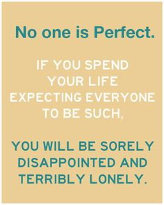 No, No one is perfect, but if I can be this close why can't you people wok harder to be? Yes, I am both disappointed AND lonely!