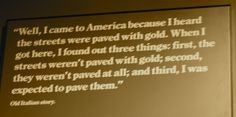 """Ellis Island: """"Well, I cam to America because I heard the streets were paved with gold. When I got here, I found out three things. One, the streets weren't paved with gold. Second, they weren't paved at all, and third, I was expected to pave them."""" #EllisIsland #immigrant"""