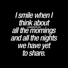 """I smile when I think about all the mornings and all the nights we have yet to share."" #happiness #withyou #quote - www.lovablequote.com"