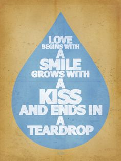 Love begins with a smile, grows with a kiss and ends in a teardrop. thedailyquotes.com