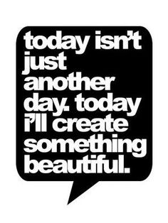 It is my job to create something beautiful every day.