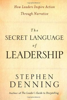 The Secret Language of Leadership: How Leaders Inspire Action Through Narrative by Stephen Denning