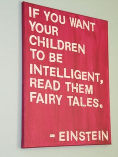 """...If you want your children to be MORE intelligent, read them MORE fairy tales.""  --Einstein  I just heard today that recent research on Einstein's brain showed that some parts of his brain were bigger than average (areas, not whole brain).  Interesting."