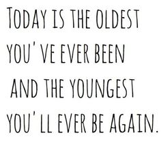 """""""Today is the oldest you've ever been and the youngest you'll ever be again.""""  More Uplifting Futility at: http://www.zeitgeberenzyme.com"""