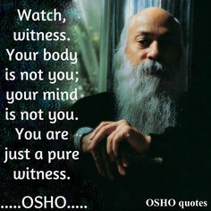 Watch, witness. Your body is not you, nor your mind. You are just a pure witness. ~~ #Osho Quotes